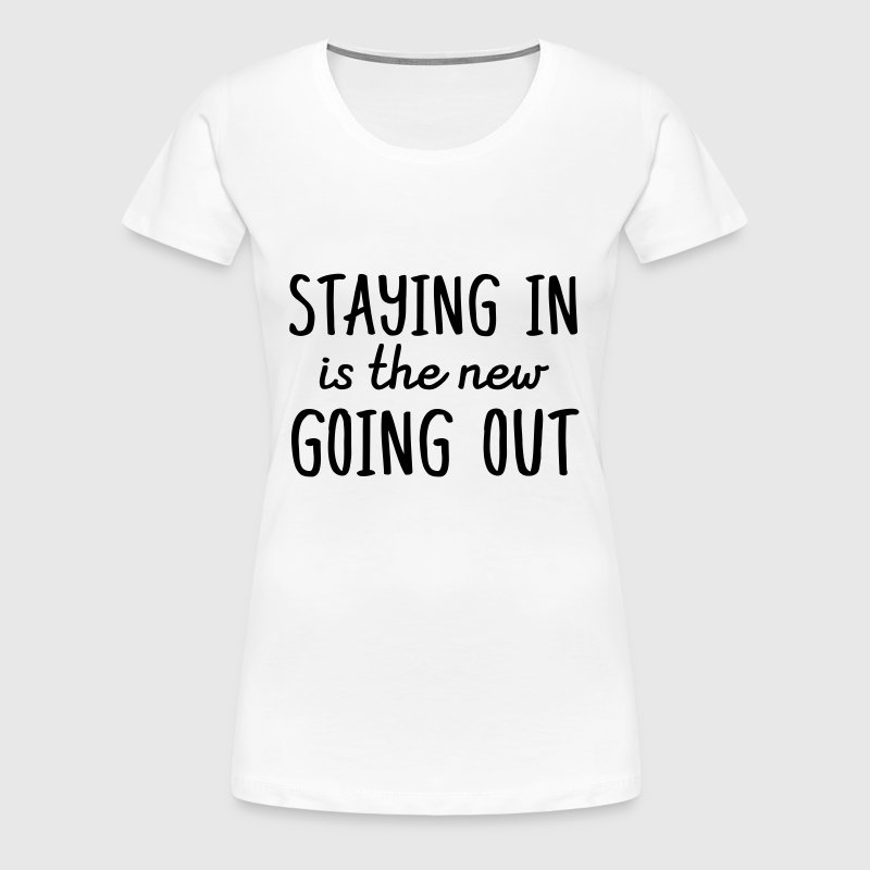 Staying in is the new going out - Women's Premium T-Shirt