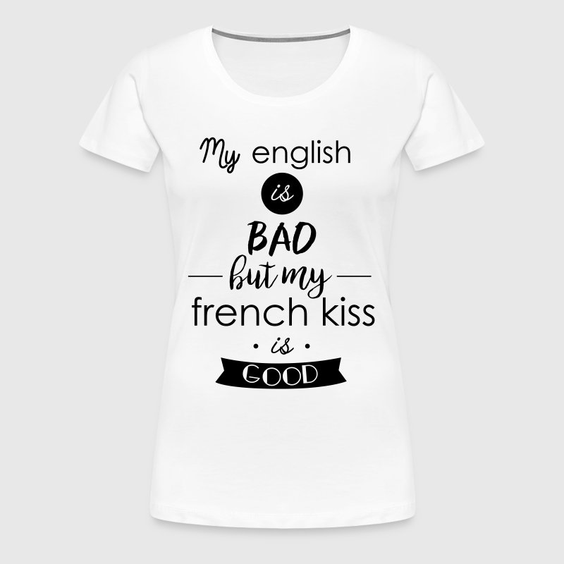 my english is bad but my french kiss is good - Women's Premium T-Shirt