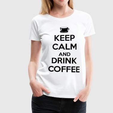 Keep calm and drink coffee - T-shirt Premium Femme