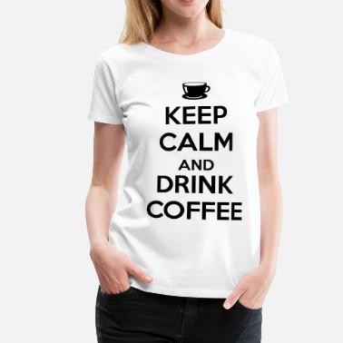 Drink Keep calm and drink coffee - Dame premium T-shirt
