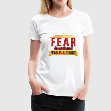 Fear is not real, fear is a choice! - Women's Premium T-Shirt