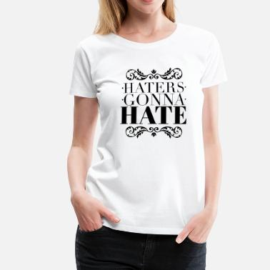 Haters Gonna Hate Haters gonna hate - T-shirt Premium Femme