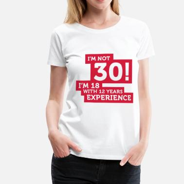 Im Not 30 30 years? I m 18 with 12 years experience! - Women's Premium T-Shirt