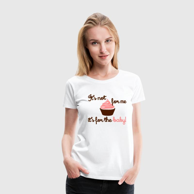 It' not for me, I'ts for the baby! - Vrouwen Premium T-shirt