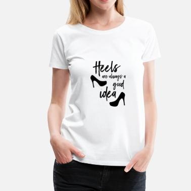 Heels Heels are always a good idea! - Women's Premium T-Shirt