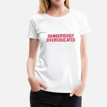 DANGEROUSLY OVEREDUCATED - Women's Premium T-Shirt