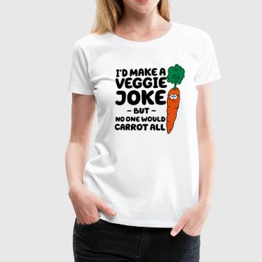 I'd Make A Veggie Joke But No One Would Carrot All - Women's Premium T-Shirt