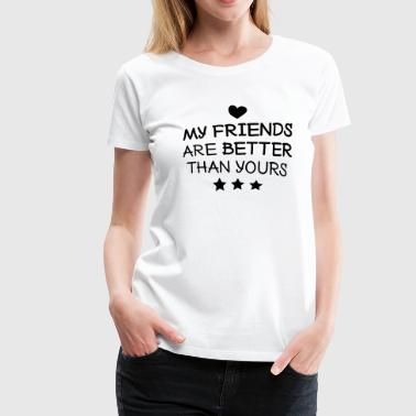 My friends are better than yours - Women's Premium T-Shirt