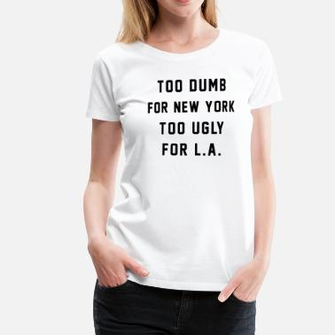 Too Dumb for New York. Too Ugly for LA - Camiseta premium mujer