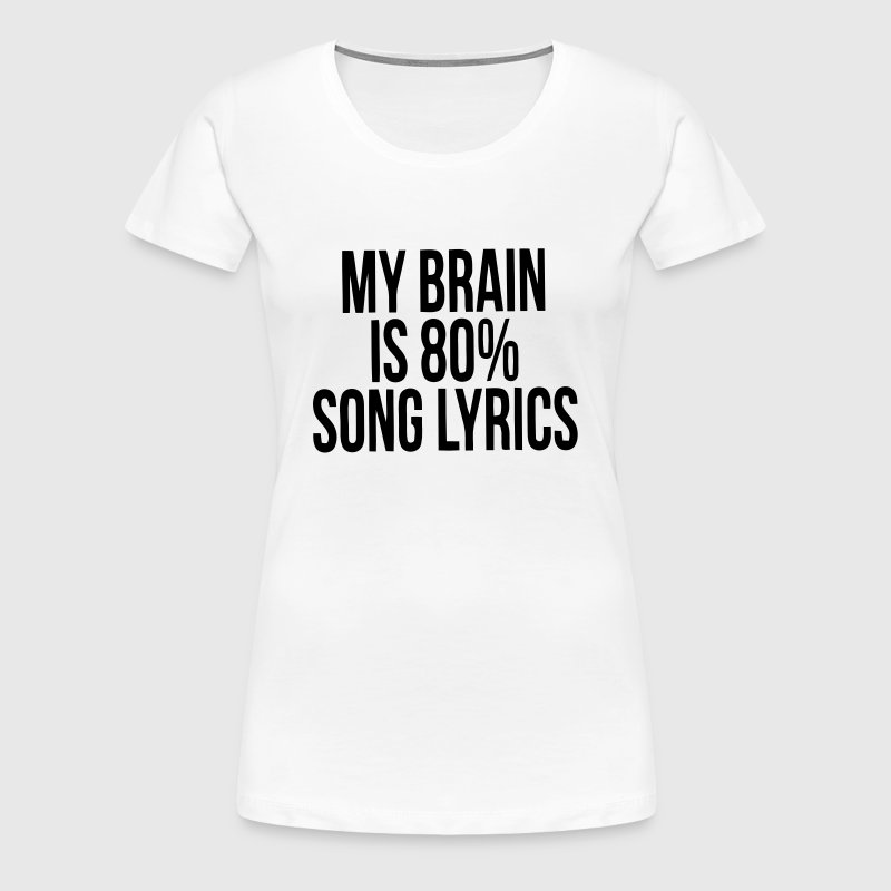 MY BRAIN IS MADE UP OF 80% SONG LYRICS - Women's Premium T-Shirt