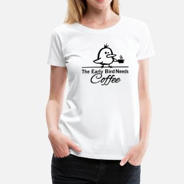 Coffee Shop The early bird needs COFFEE - Camiseta premium mujer