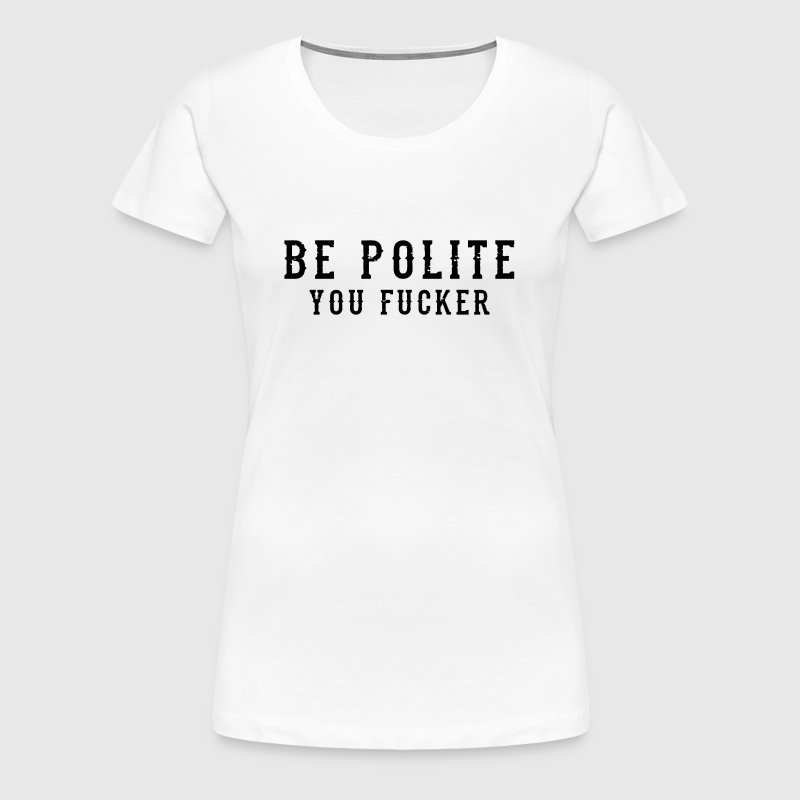 Be Polite - You Fucker - Women's Premium T-Shirt