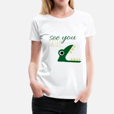 Alligator See you later.. - Women's Premium T-Shirt