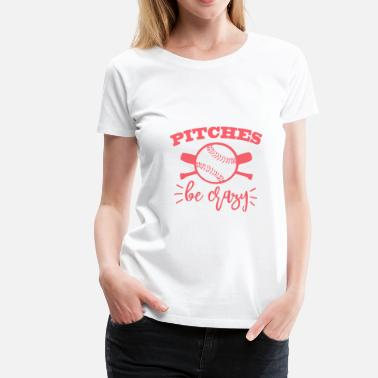 Pitching Pitches be crazy - Women's Premium T-Shirt
