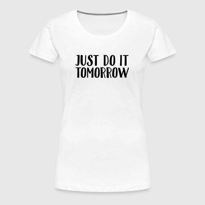 Just Do It Tomorrow - Women's Premium T-Shirt