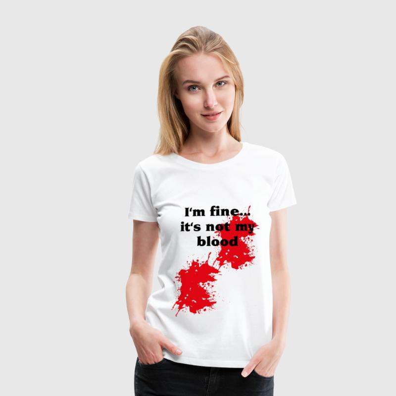 I'm fine...it's not my blood - Maglietta Premium da donna