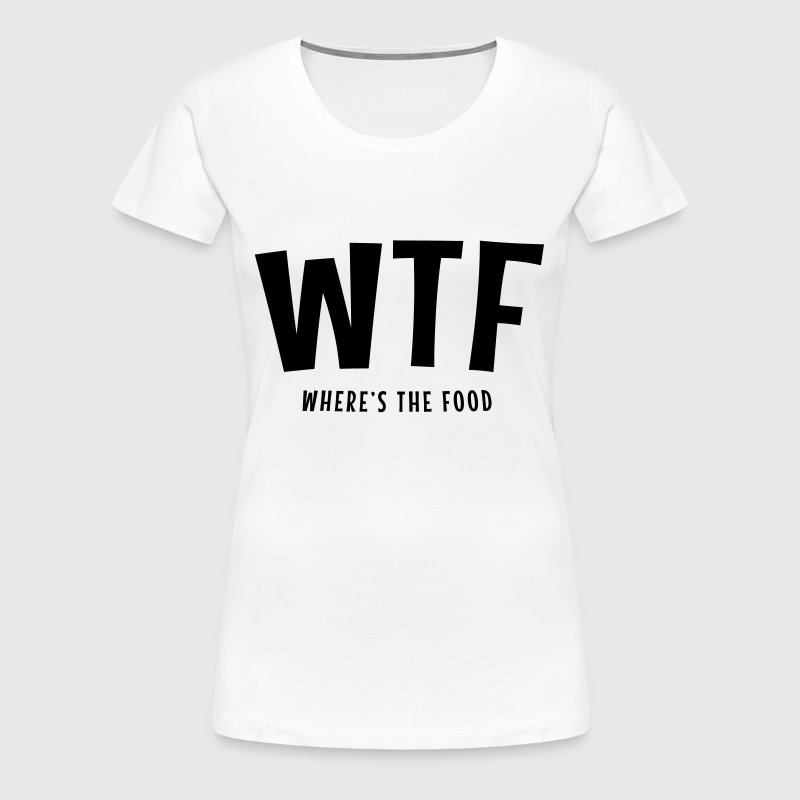WTF Where Is The Food - T-shirt Premium Femme