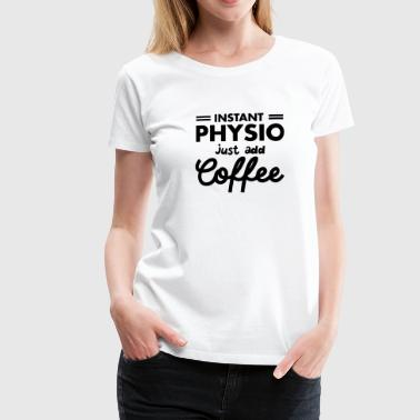 Physio Funny Sayings Instant Physio - Just Add Coffee - Women's Premium T-Shirt