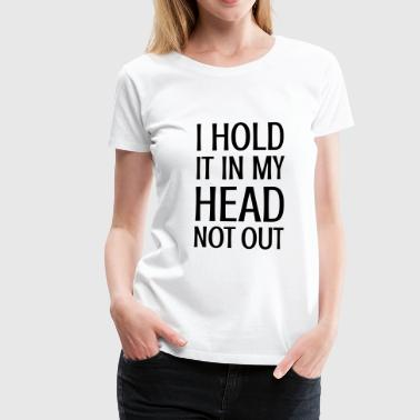 Hold Out I HOLD IT IN MY HEAD NOT OUT - funny saying! - Women's Premium T-Shirt