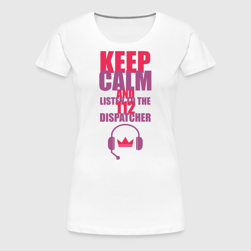 KEEP CALM AND LISTEN TO THE 112 DISPATCHER - Women's Premium T-Shirt