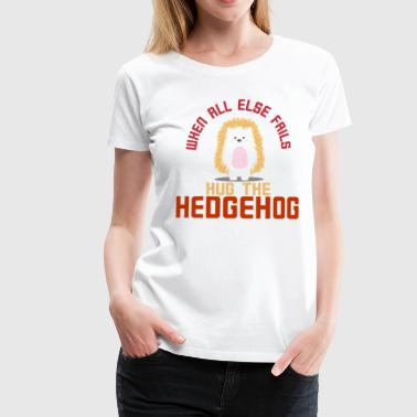 If nothing works, hug a hedgehog! gift - Women's Premium T-Shirt