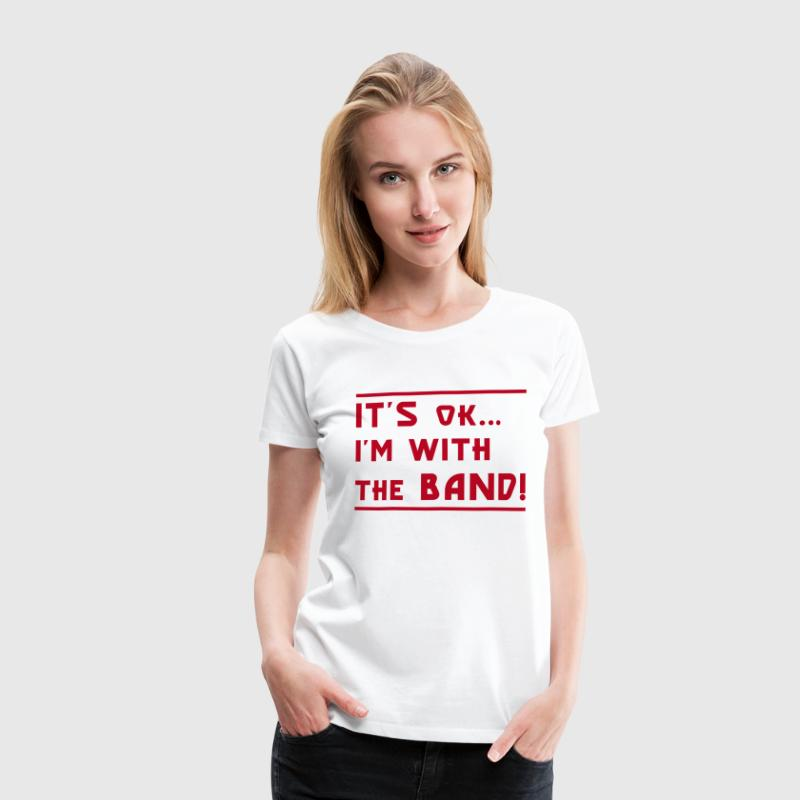 It's OK I'm with the Band! - Women's Premium T-Shirt