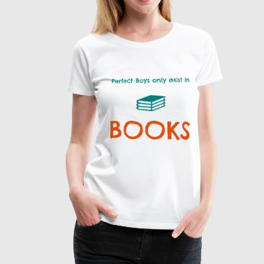 Perfect boys only exist in books - Women's Premium T-Shirt