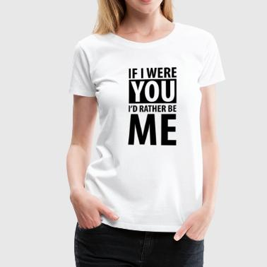 If I were you I'd rather be me - Dame premium T-shirt