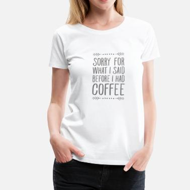 Trend Sorry For What I Said Before I Had Coffee - Frauen Premium T-Shirt