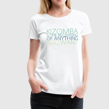 Kizomba is the Beginning of Anything you want - Frauen Premium T-Shirt