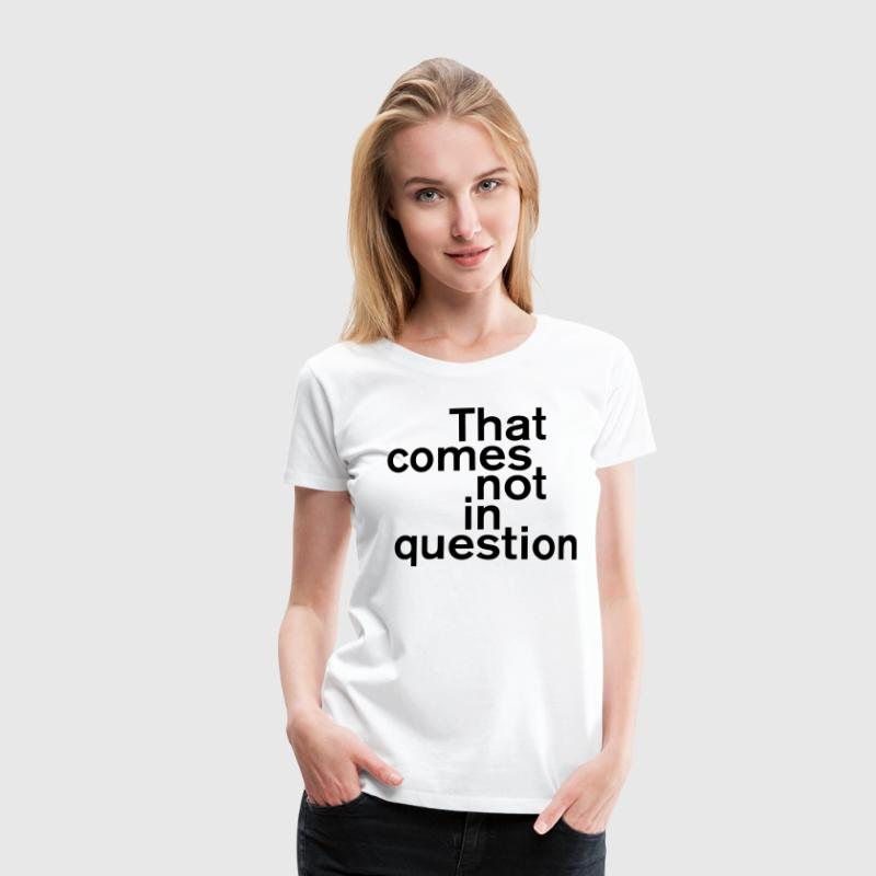 That comes not in question - Frauen Premium T-Shirt
