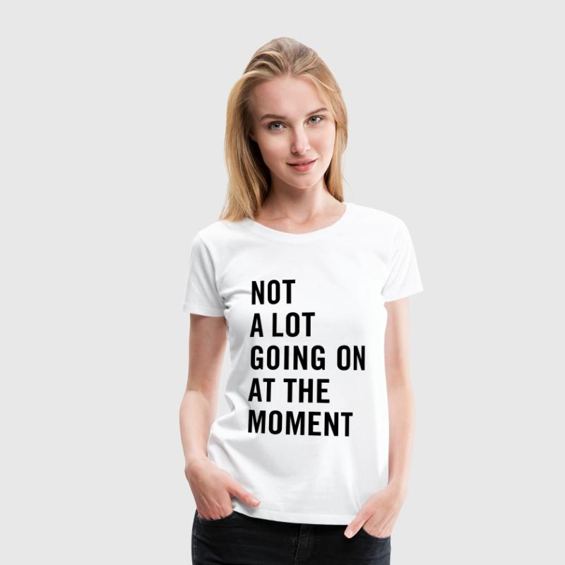 Not a lot going on at the moment - Women's Premium T-Shirt