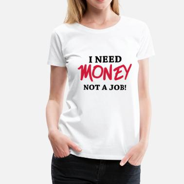 Need Money Not Friends I need money - Not a job! - Women's Premium T-Shirt