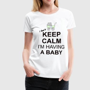 i cant keep calm i am having a baby  - Women's Premium T-Shirt