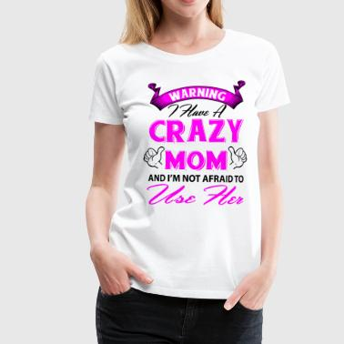 Warning I have a crazy mom and I'm not afraid to  - Women's Premium T-Shirt