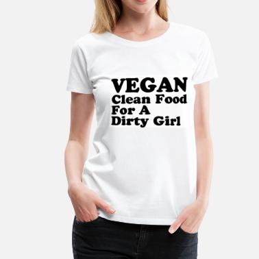 Dirty Vegan Vegan clean food for a dirty girl - Women's Premium T-Shirt