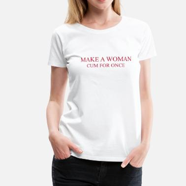 Cum Funny Make a Woman cum for once - Women's Premium T-Shirt