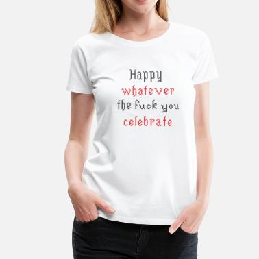 Stickmuster Happy whatever the fuck you celebrate - Frauen Premium T-Shirt