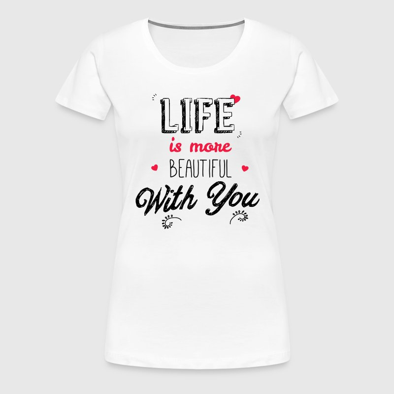 Life is more beautiful with you girl - Women's Premium T-Shirt