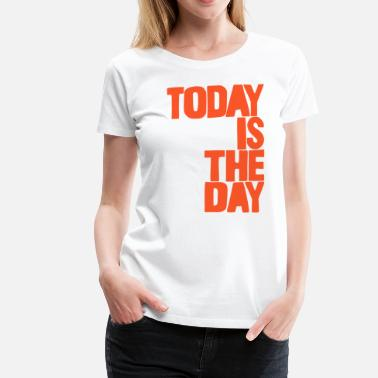 Today Day Today is the day - Women's Premium T-Shirt