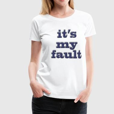 It's my fault - Frauen Premium T-Shirt