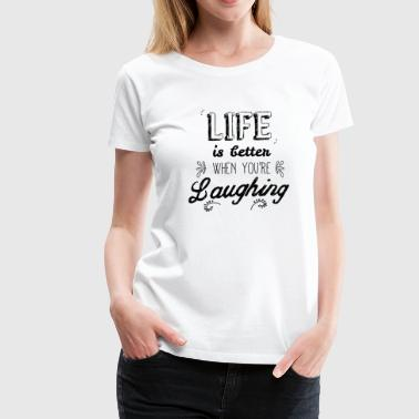 Life better when you're laughing - Camiseta premium mujer