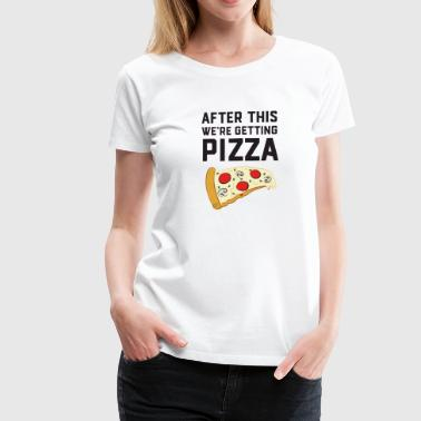 After This We're Getting Pizza - Vrouwen Premium T-shirt
