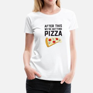 Pizza After This We're Getting Pizza - Camiseta premium mujer