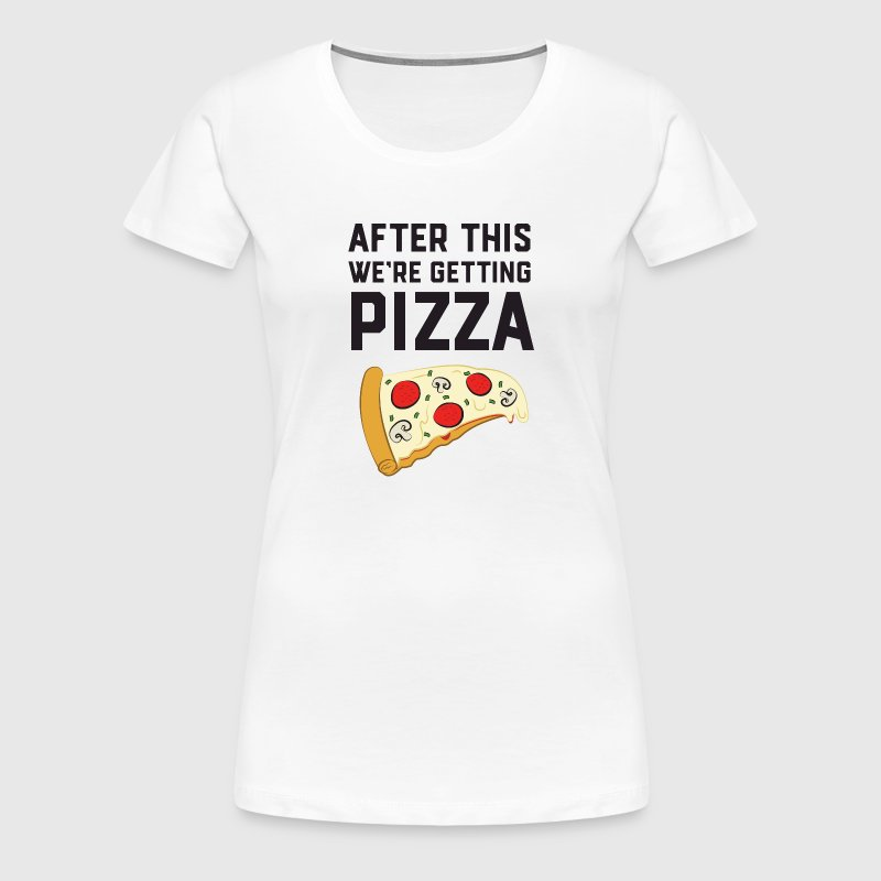After This We're Getting Pizza - Women's Premium T-Shirt