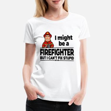 Fire Department Proud Firefighter Firefighter - Can not Fix Stupid - Women's Premium T-Shirt