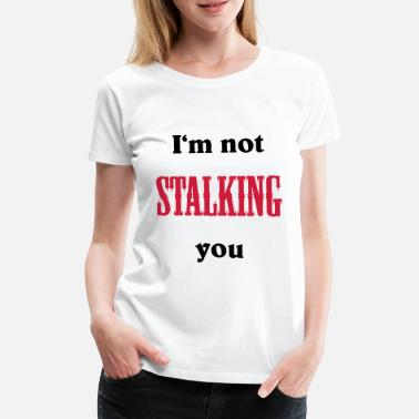 Stalk I'm not stalking you - Women's Premium T-Shirt