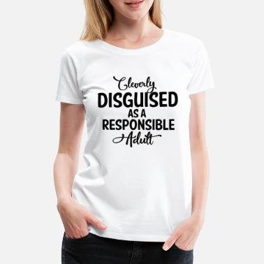 Adult CLEVERLY DISGUISED AS A RESPONSIBLE ADULT ! - Frauen Premium T-Shirt