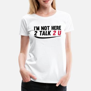 Im not here 2 talk to you - Women's Premium T-Shirt