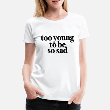 Too young to be so sad Krasser saying tshirt - Women's Premium T-Shirt